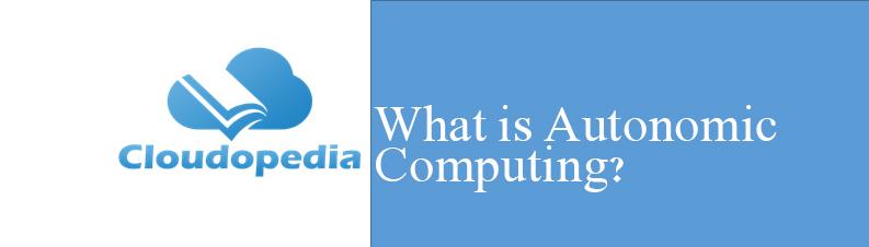 Definition of Autonomic Computing